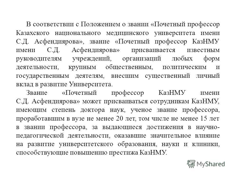 В соответствии с Положением о звании «Почетный профессор Казахского национального медицинского университета имени С.Д. Асфендиярова», звание «Почетный профессор КазНМУ имени С.Д. Асфендиярова» присваивается известным руководителям учреждений, организ