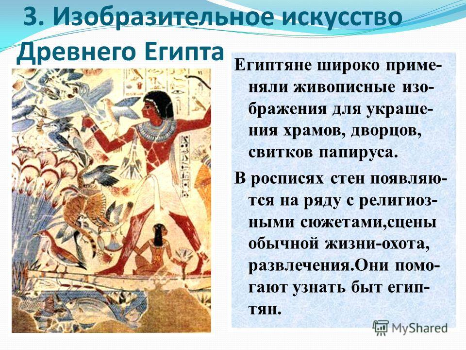 3. Изобразительное искусство Древнего Египта Египтяне широко приме- няли живописные изо- бражения для украше- ния храмов, дворцов, свитков папируса. В росписях стен появляю- тся на ряду с религиоз- ными сюжетами,сцены обычной жизни-охота, развлечения