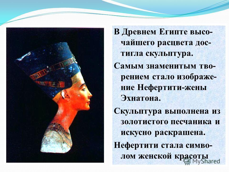В Древнем Египте высо- чайшего расцвета дос- тигла скульптура. Самым знаменитым тво- рением стало изображе- ние Нефертити-жены Эхнатона. Скульптура выполнена из золотистого песчаника и искусно раскрашена. Нефертити стала симво- лом женской красоты