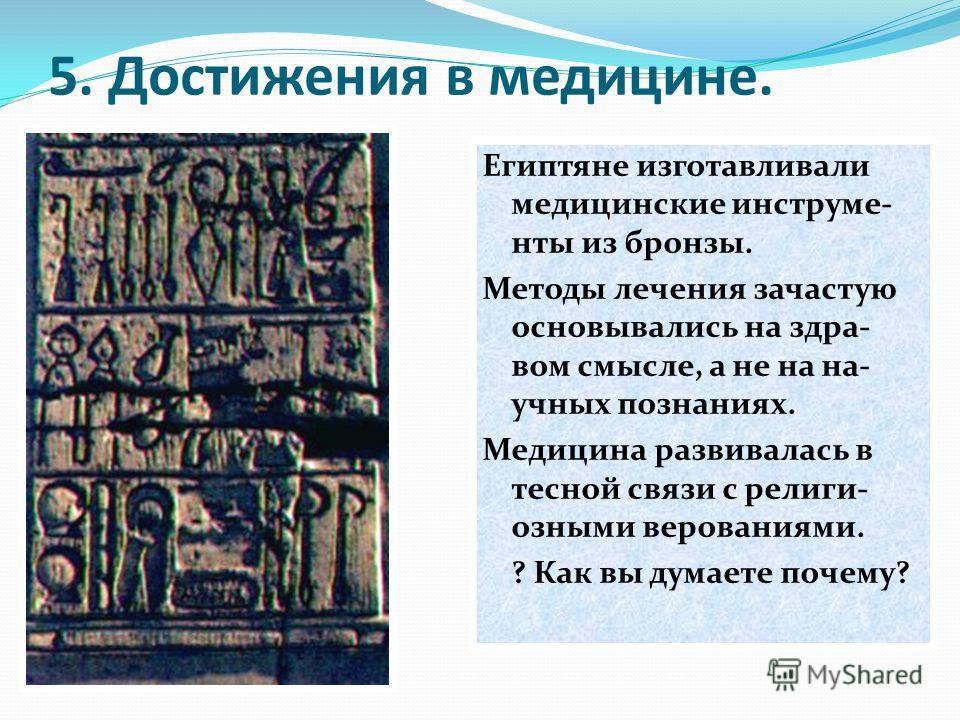 5. Достижения в медицине. Египтяне изготавливали медицинские инструме- нты из бронзы. Методы лечения зачастую основывались на здра- вом смысле, а не на на- учных познаниях. Медицина развивалась в тесной связи с религи- озными верованиями. ? Как вы ду
