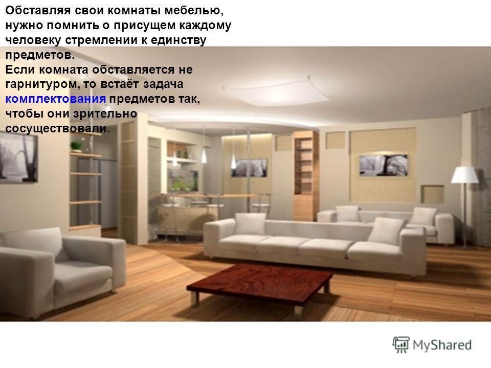 Обставляя свои комнаты мебелью, нужно помнить о присущем каждому человеку стремлении к единству предметов. Если комната обставляется не гарнитуром, то встаёт задача комплектования предметов так, чтобы они зрительно сосуществовали.