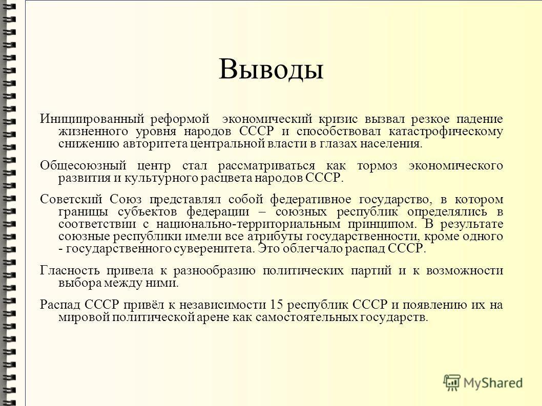 Выводы Инициированный реформой экономический кризис вызвал резкое падение жизненного уровня народов СССР и способствовал катастрофическому снижению авторитета центральной власти в глазах населения. Общесоюзный центр стал рассматриваться как тормоз эк