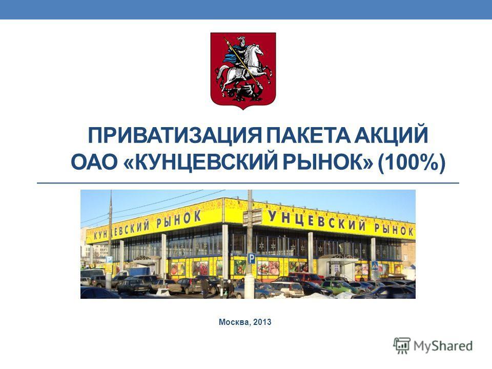 ПРИВАТИЗАЦИЯ ПАКЕТА АКЦИЙ ОАО «КУНЦЕВСКИЙ РЫНОК» (100%) Москва, 2013