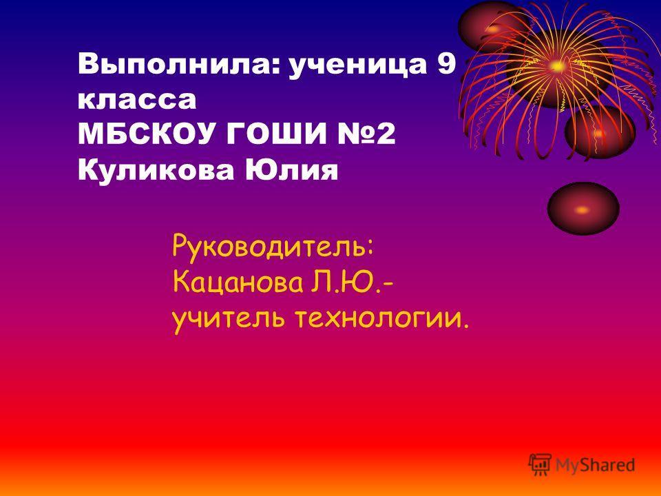 Выполнила: ученица 9 класса МБСКОУ ГОШИ 2 Куликова Юлия Руководитель: Кацанова Л.Ю.- учитель технологии.