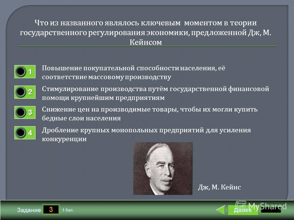 Далее 3 Задание 1 бал. 1111 2222 3333 4444 Что из названного являлось ключевым моментом в теории государственного регулирования экономики, предложенной Дж, М. Кейнсом Повышение покупательной способности населения, её соответствие массовому производст