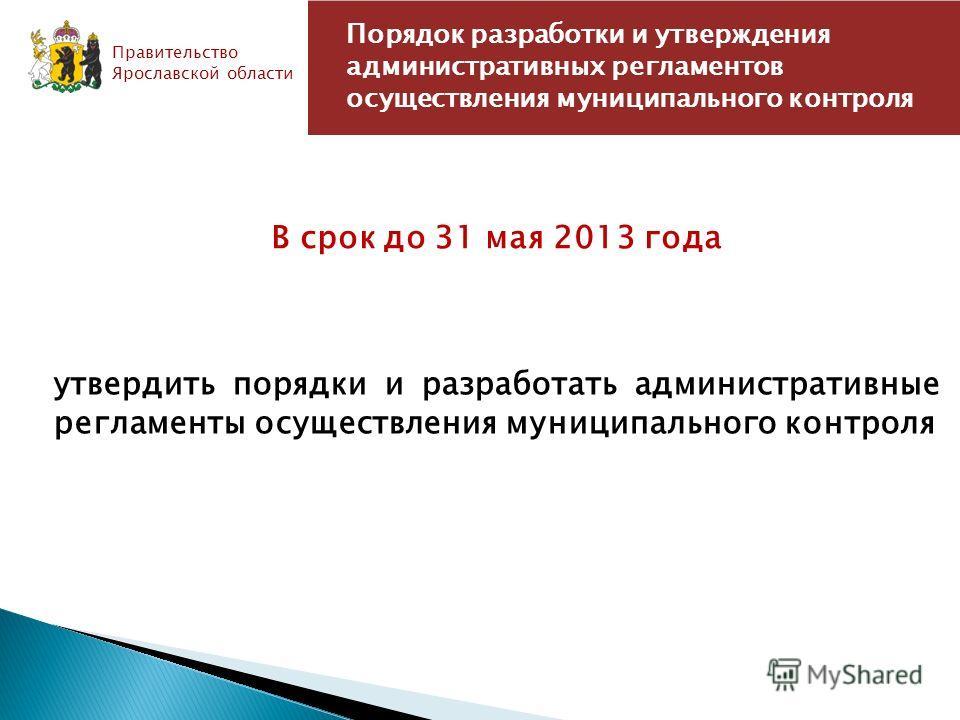 Порядок разработки и утверждения административных регламентов осуществления муниципального контроля Правительство Ярославской области СТАЛО В срок до 31 мая 2013 года утвердить порядки и разработать административные регламенты осуществления муниципал