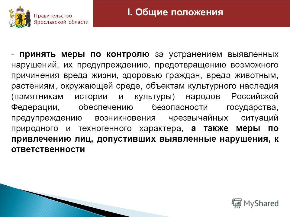 I. Общие положения Правительство Ярославской области СТАЛО - принять меры по контролю за устранением выявленных нарушений, их предупреждению, предотвращению возможного причинения вреда жизни, здоровью граждан, вреда животным, растениям, окружающей ср