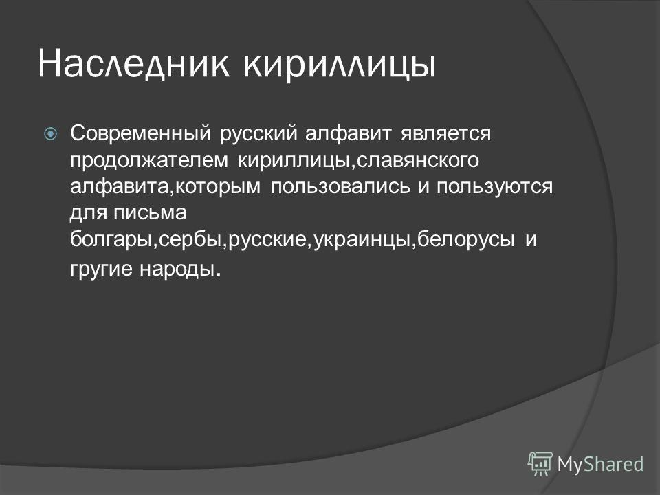 Наследник кириллицы Современный русский алфавит является продолжателем кириллицы,славянского алфавита,которым пользовались и пользуются для письма болгары,сербы,русские,украинцы,белорусы и гругие народы.