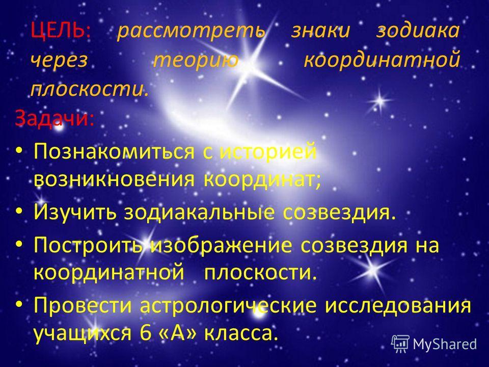 ЦЕЛЬ: рассмотреть знаки зодиака через теорию координатной плоскости. Задачи: Познакомиться с историей возникновения координат; Изучить зодиакальные созвездия. Построить изображение созвездия на координатной плоскости. Провести астрологические исследо