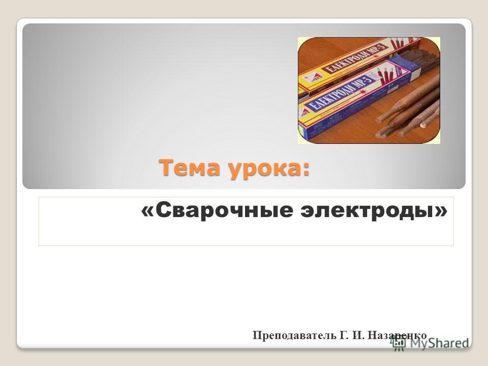 Тема урока: «Сварочные электроды» Преподаватель Г. И. Назаренко