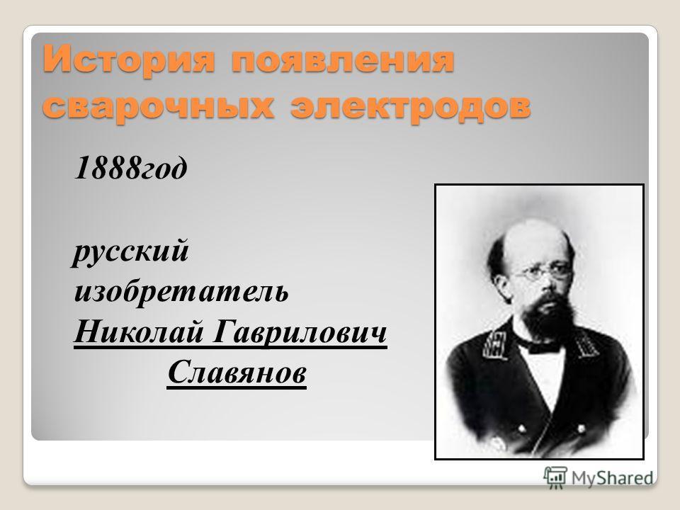 История появления сварочных электродов 1888год русский изобретатель Николай Гаврилович Славянов