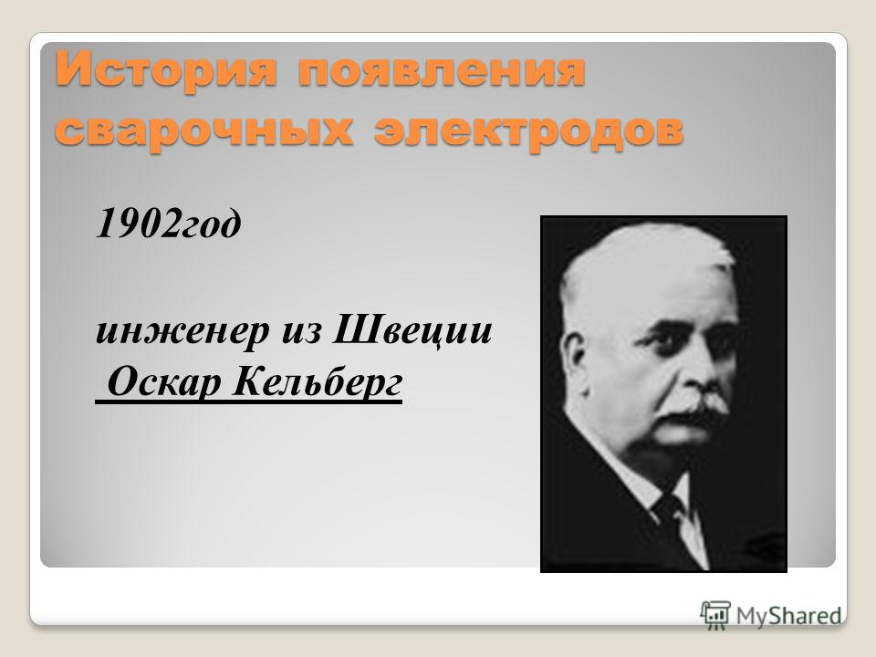 История появления сварочных электродов 1902год инженер из Швеции Оскар Кельберг