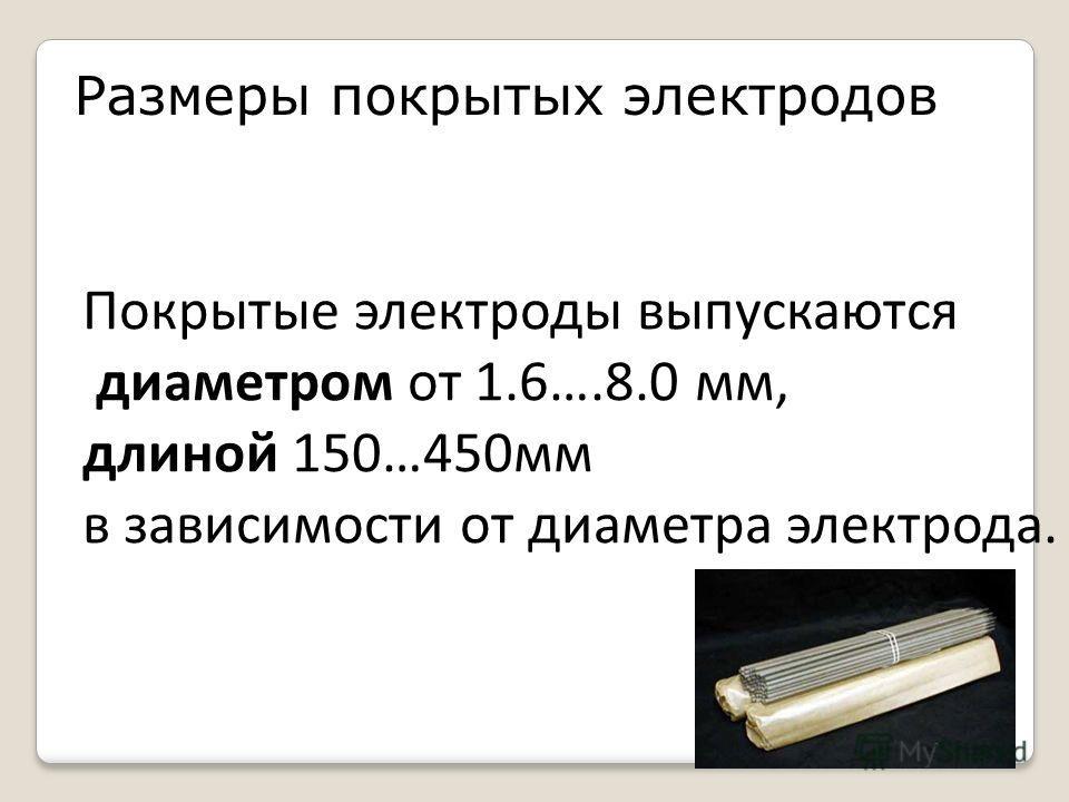 Размеры покрытых электродов Покрытые электроды выпускаются диаметром от 1.6….8.0 мм, длиной 150…450мм в зависимости от диаметра электрода.