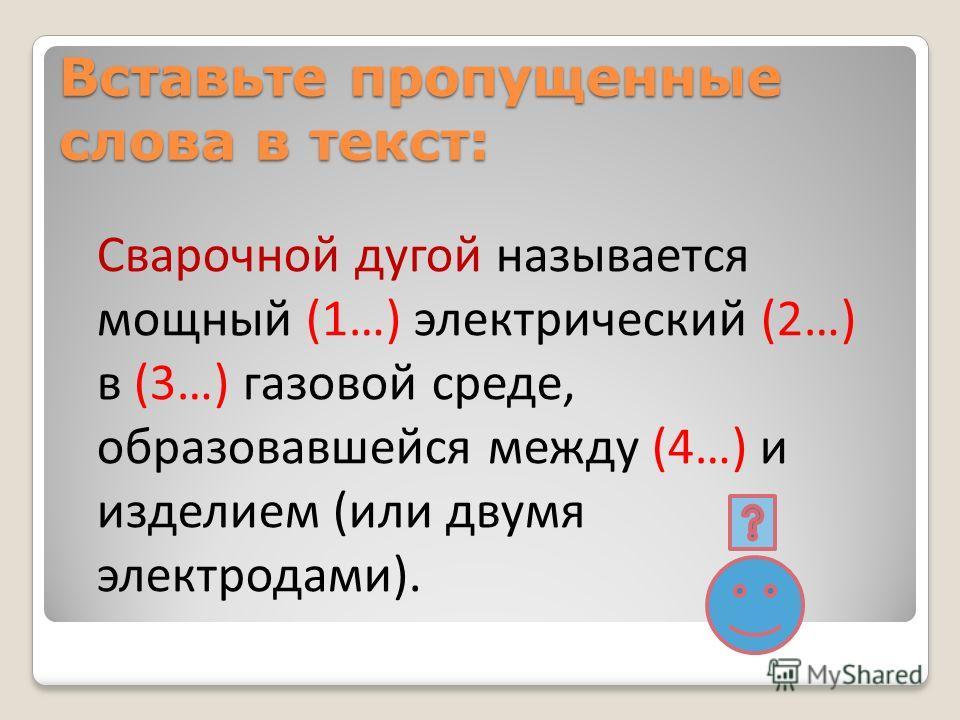 Вставьте пропущенные слова в текст: Сварочной дугой называется мощный (1…) электрический (2…) в (3…) газовой среде, образовавшейся между (4…) и изделием (или двумя электродами).