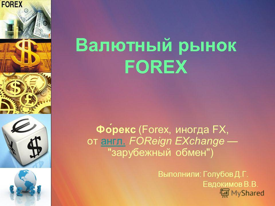 Валютный рынок FOREX Фо́рекс (Forex, иногда FX, от англ. FOReign EXchange зарубежный обмен) англ. Выполнили: Голубов Д.Г. Евдокимов В.В.