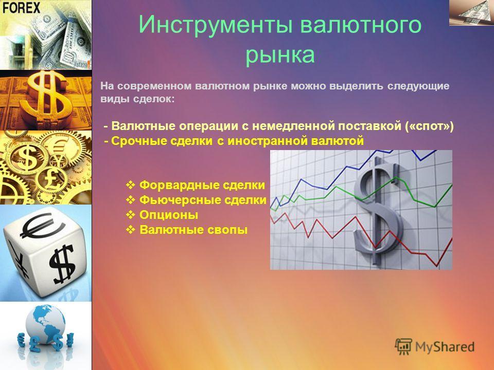Инструменты валютного рынка На современном валютном рынке можно выделить следующие виды сделок: - Валютные операции с немедленной поставкой («спот») - Срочные сделки с иностранной валютой Форвардные сделки Фьючерсные сделки Опционы Валютные свопы