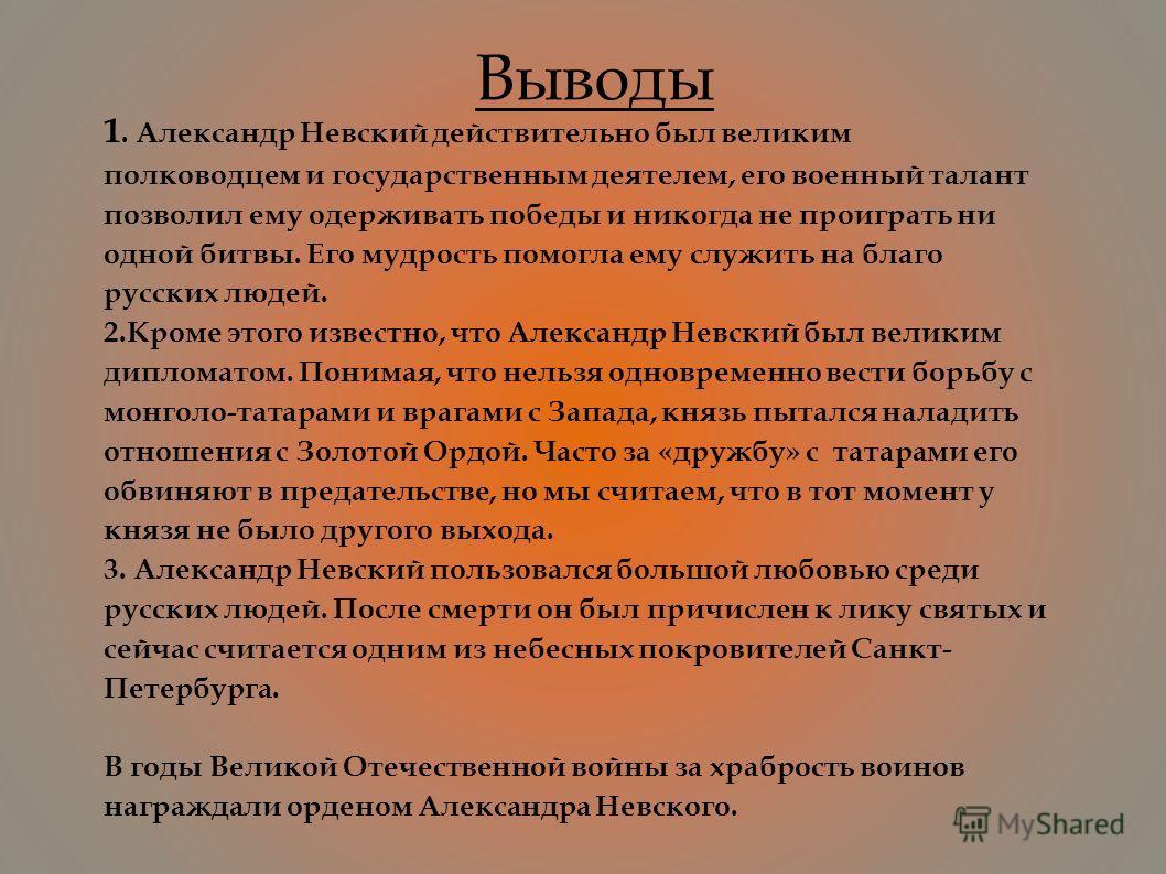 Выводы 1. Александр Невский действительно был великим полководцем и государственным деятелем, его военный талант позволил ему одерживать победы и никогда не проиграть ни одной битвы. Его мудрость помогла ему служить на благо русских людей. 2.Кроме эт