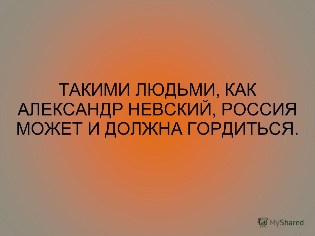 ТАКИМИ ЛЮДЬМИ, КАК АЛЕКСАНДР НЕВСКИЙ, РОССИЯ МОЖЕТ И ДОЛЖНА ГОРДИТЬСЯ.