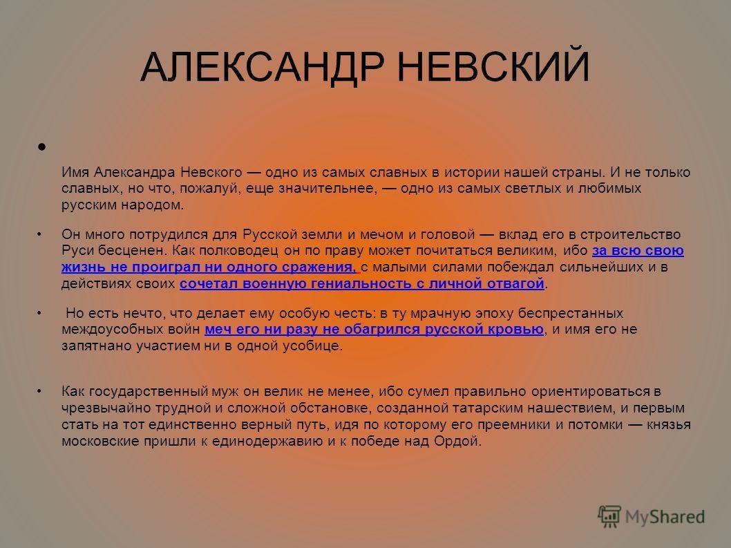 АЛЕКСАНДР НЕВСКИЙ Имя Александра Невского одно из самых славных в истории нашей страны. И не только славных, но что, пожалуй, еще значительнее, одно из самых светлых и любимых русским народом. Он много потрудился для Русской земли и мечом и головой в