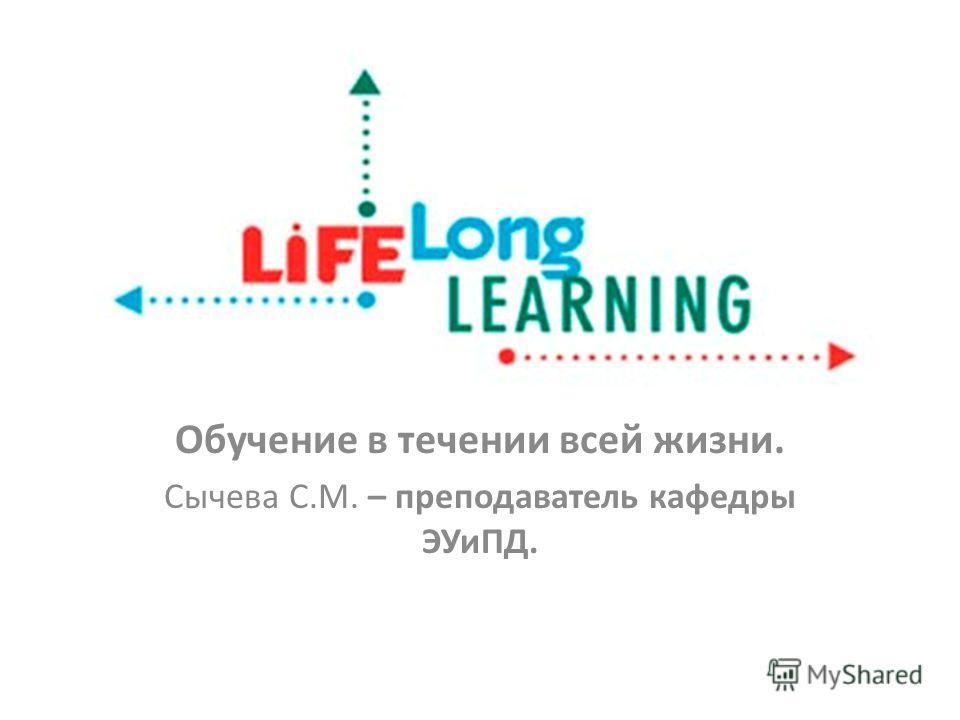 Обучение в течении всей жизни. Сычева С.М. – преподаватель кафедры ЭУиПД.