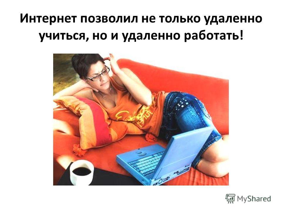 Интернет позволил не только удаленно учиться, но и удаленно работать!