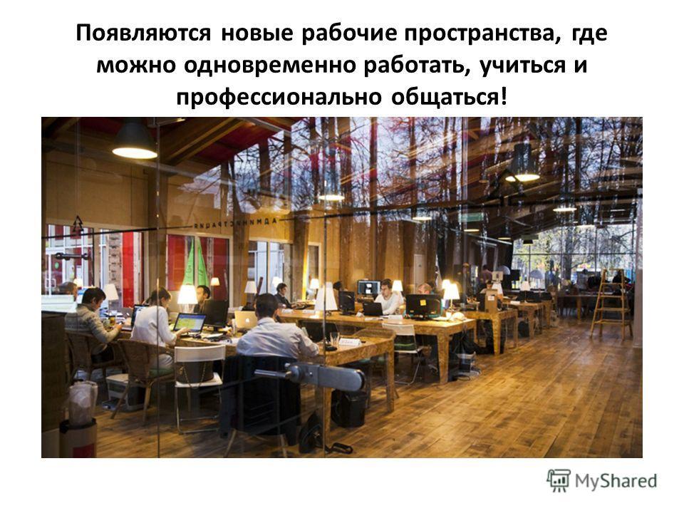 Появляются новые рабочие пространства, где можно одновременно работать, учиться и профессионально общаться!