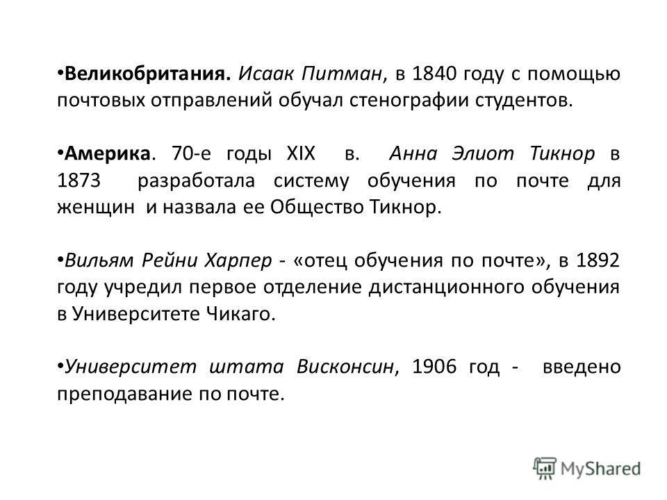 Великобритания. Исаак Питман, в 1840 году с помощью почтовых отправлений обучал стенографии студентов. Америка. 70-е годы XIX в. Анна Элиот Тикнор в 1873 разработала систему обучения по почте для женщин и назвала ее Общество Тикнор. Вильям Рейни Харп