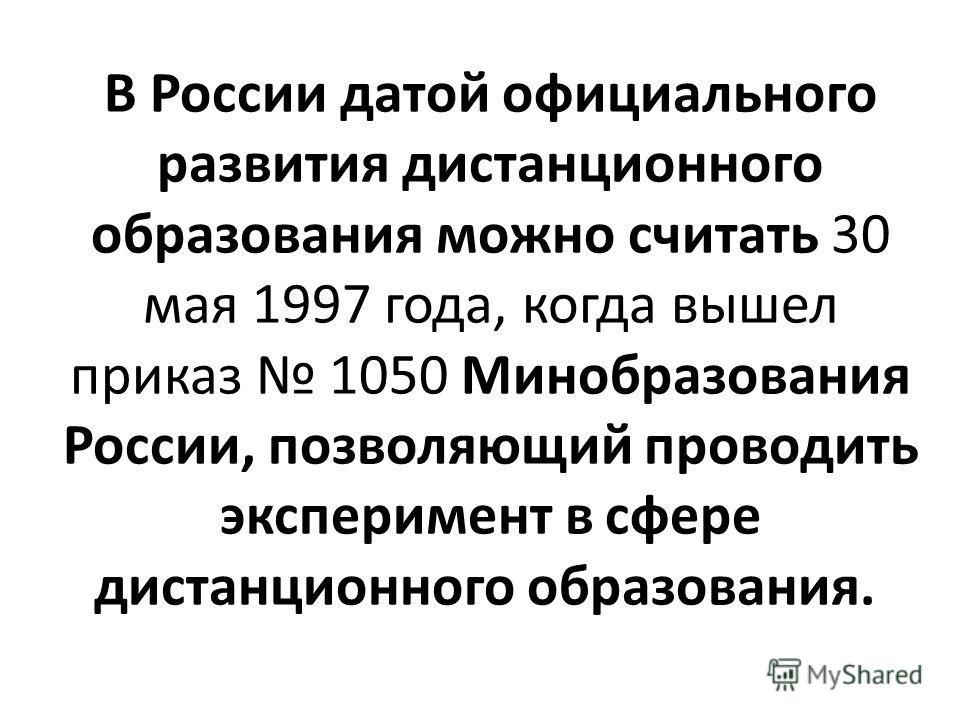 В России датой официального развития дистанционного образования можно считать 30 мая 1997 года, когда вышел приказ 1050 Минобразования России, позволяющий проводить эксперимент в сфере дистанционного образования.