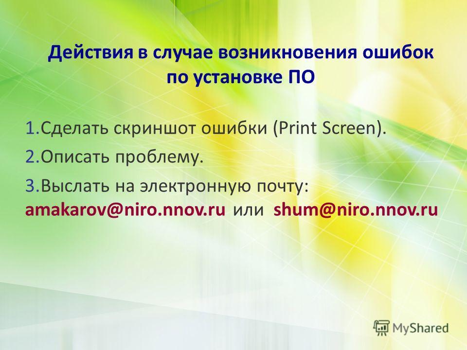 Действия в случае возникновения ошибок по установке ПО 1.Сделать скриншот ошибки (Print Screen). 2.Описать проблему. 3.Выслать на электронную почту: amakarov@niro.nnov.ru или shum@niro.nnov.ru