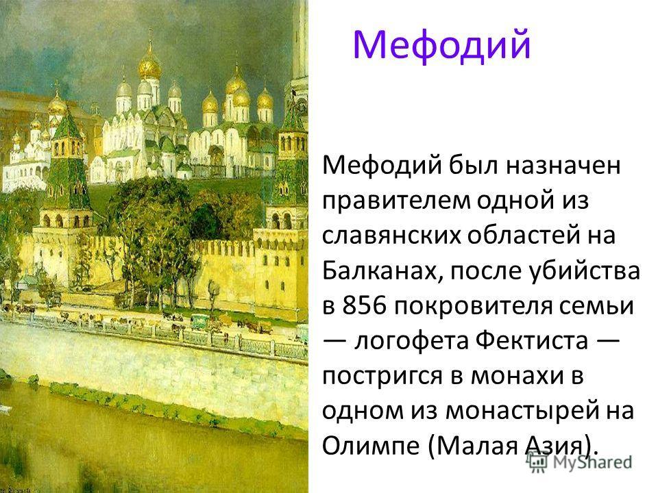 Мефодий был назначен правителем одной из славянских областей на Балканах, после убийства в 856 покровителя семьи логофета Фектиста постригся в монахи в одном из монастырей на Олимпе (Малая Азия). Мефодий