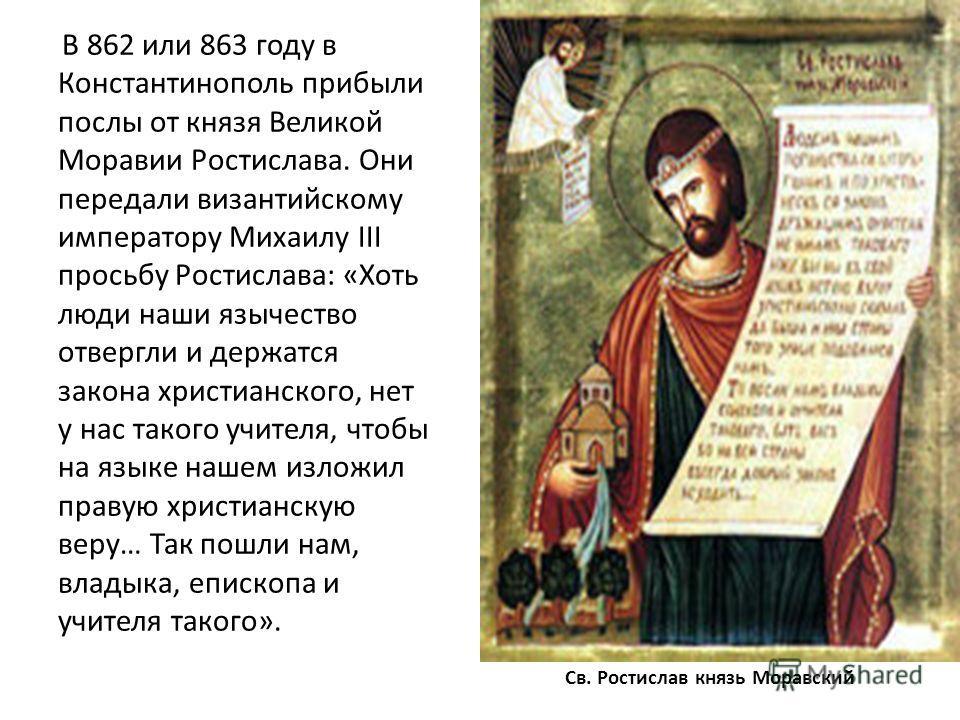 Св. Ростислав князь Моравский В 862 или 863 году в Константинополь прибыли послы от князя Великой Моравии Ростислава. Они передали византийскому императору Михаилу III просьбу Ростислава: «Хоть люди наши язычество отвергли и держатся закона христианс