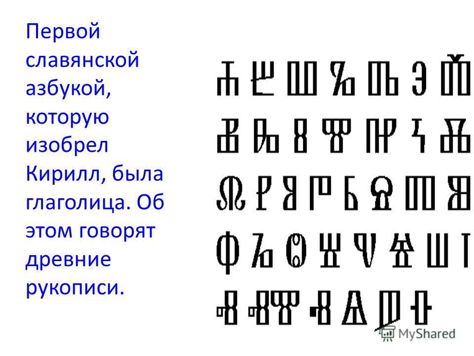 Первой славянской азбукой, которую изобрел Кирилл, была глаголица. Об этом говорят древние рукописи.