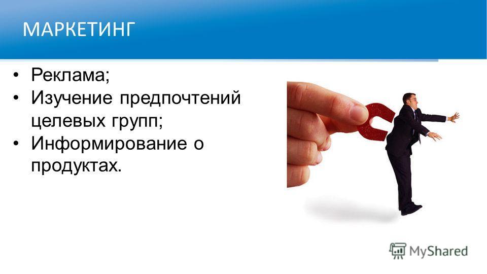 МАРКЕТИНГ Реклама; Изучение предпочтений целевых групп; Информирование о продуктах.