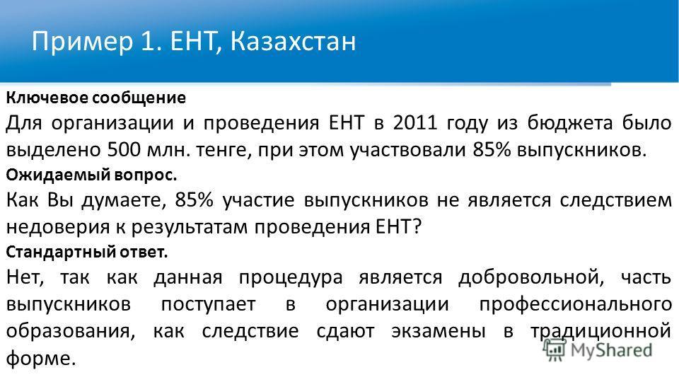 Пример 1. ЕНТ, Казахстан Ключевое сообщение Для организации и проведения ЕНТ в 2011 году из бюджета было выделено 500 млн. тенге, при этом участвовали 85% выпускников. Ожидаемый вопрос. Как Вы думаете, 85% участие выпускников не является следствием н