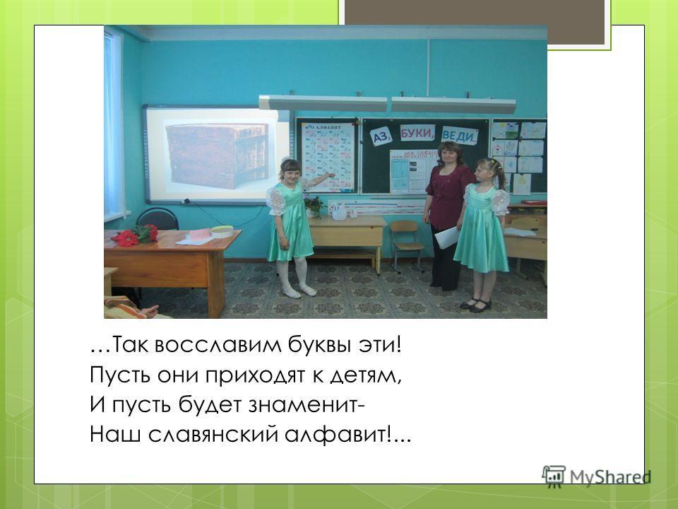 …Так восславим буквы эти! Пусть они приходят к детям, И пусть будет знаменит- Наш славянский алфавит!...