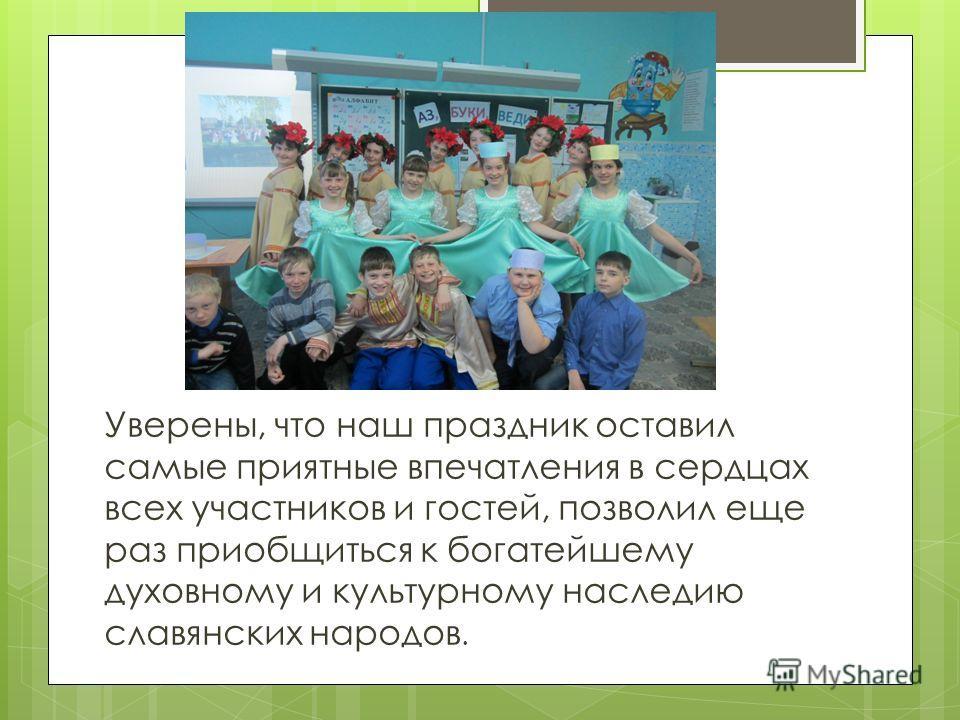 Уверены, что наш праздник оставил самые приятные впечатления в сердцах всех участников и гостей, позволил еще раз приобщиться к богатейшему духовному и культурному наследию славянских народов.