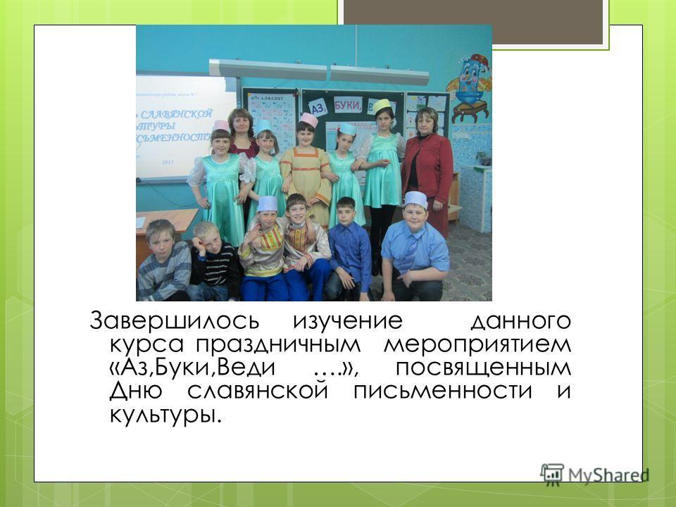 Завершилось изучение данного курса праздничным мероприятием «Аз,Буки,Веди ….», посвященным Дню славянской письменности и культуры.