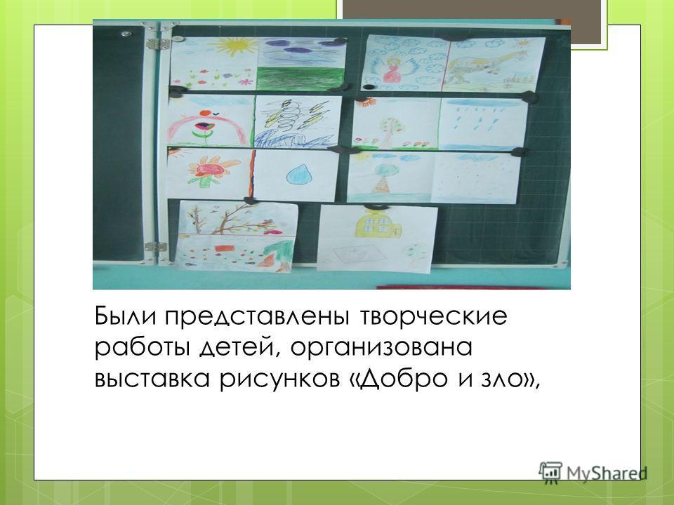 Были представлены творческие работы детей, организована выставка рисунков «Добро и зло»,