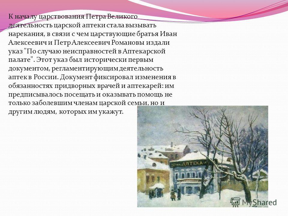 К началу царствования Петра Великого деятельность царской аптеки стала вызывать нарекания, в связи с чем царствующие братья Иван Алексеевич и Петр Алексеевич Романовы издали указ