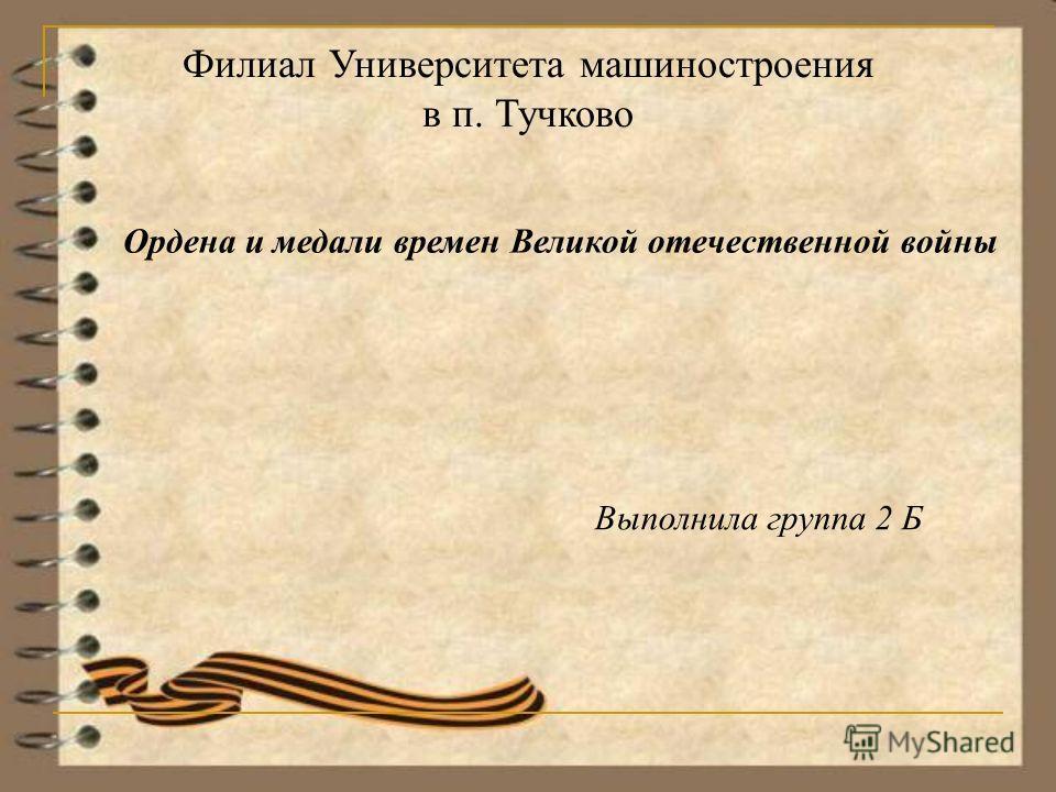Филиал Университета машиностроения в п. Тучково Ордена и медали времен Великой отечественной войны Выполнила группа 2 Б