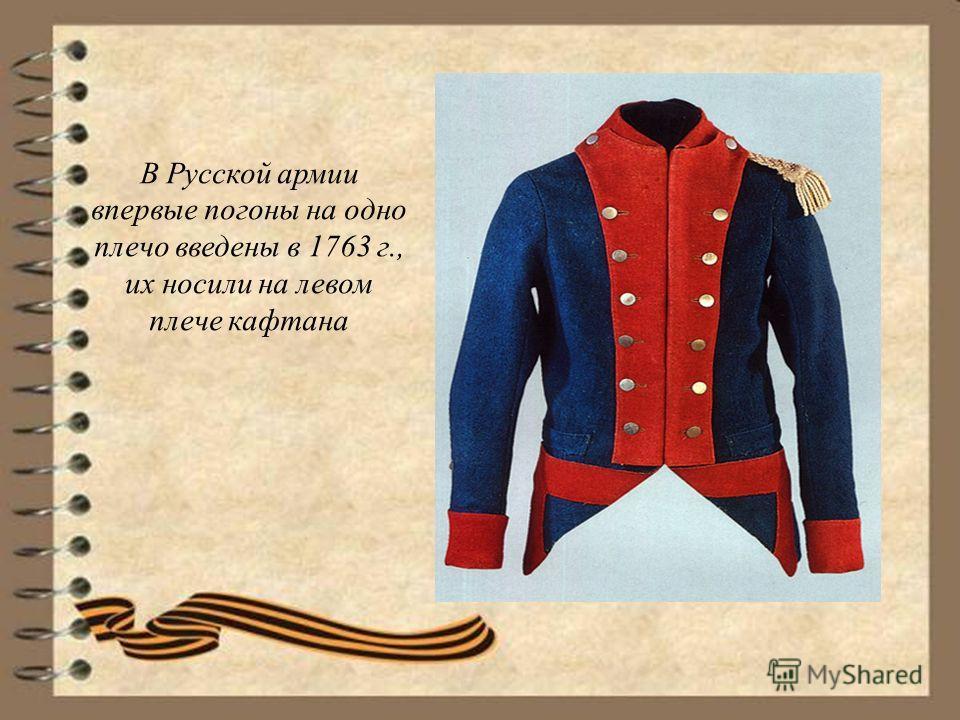 В Русской армии впервые погоны на одно плечо введены в 1763 г., их носили на левом плече кафтана