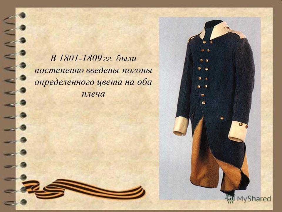 В 1801-1809 гг. были постепенно введены погоны определенного цвета на оба плеча