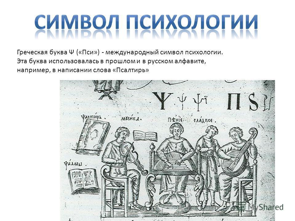 Греческая буква Ψ («Пси») - международный символ психологии. Эта буква использовалась в прошлом и в русском алфавите, например, в написании слова «Псалтирь»