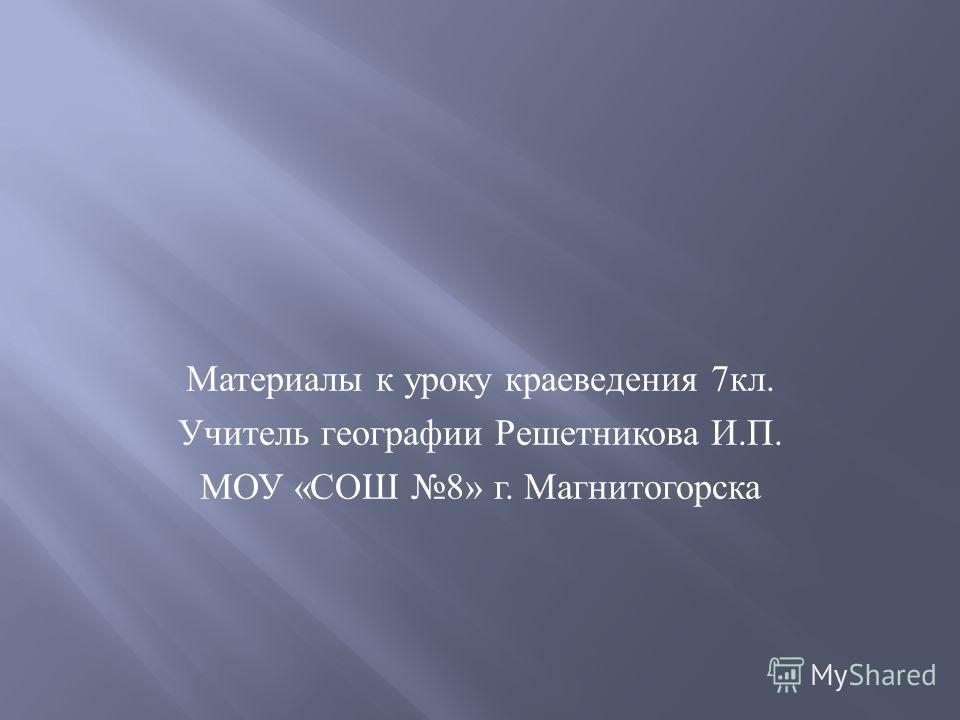 Материалы к уроку краеведения 7 кл. Учитель географии Решетникова И. П. МОУ « СОШ 8» г. Магнитогорска