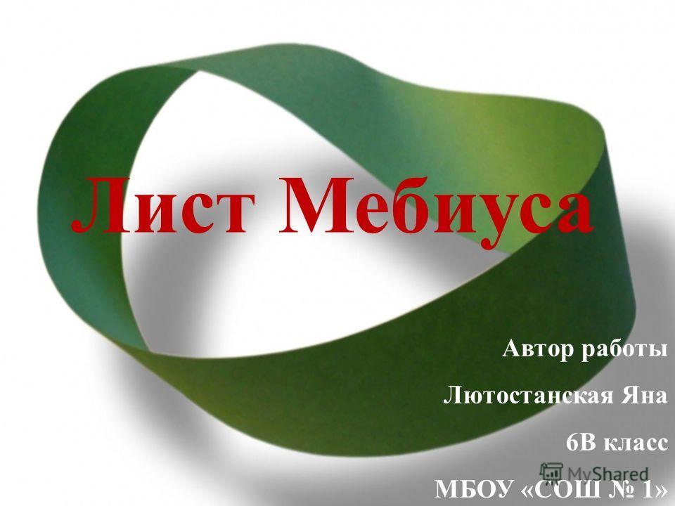 Лист Мебиуса Автор работы Лютостанская Яна 6В класс МБОУ «СОШ 1»
