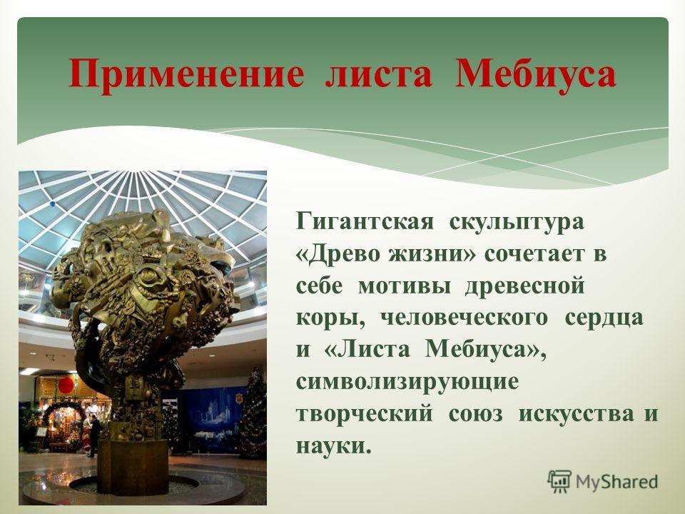 Применение листа Мебиуса Гигантская скульптура «Древо жизни» сочетает в себе мотивы древесной коры, человеческого сердца и «Листа Мебиуса», символизирующие творческий союз искусства и науки.
