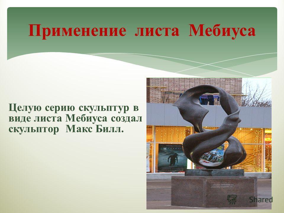 Целую серию скульптур в виде листа Мебиуса создал скульптор Макс Билл. Применение листа Мебиуса