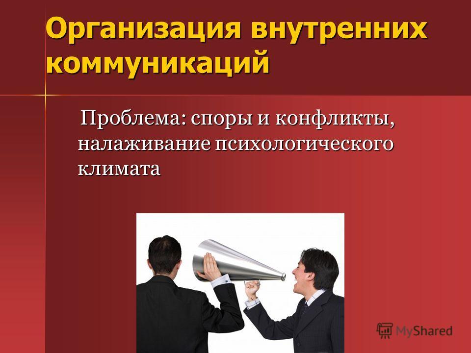 Организация внутренних коммуникаций Проблема: споры и конфликты, налаживание психологического климата Проблема: споры и конфликты, налаживание психологического климата