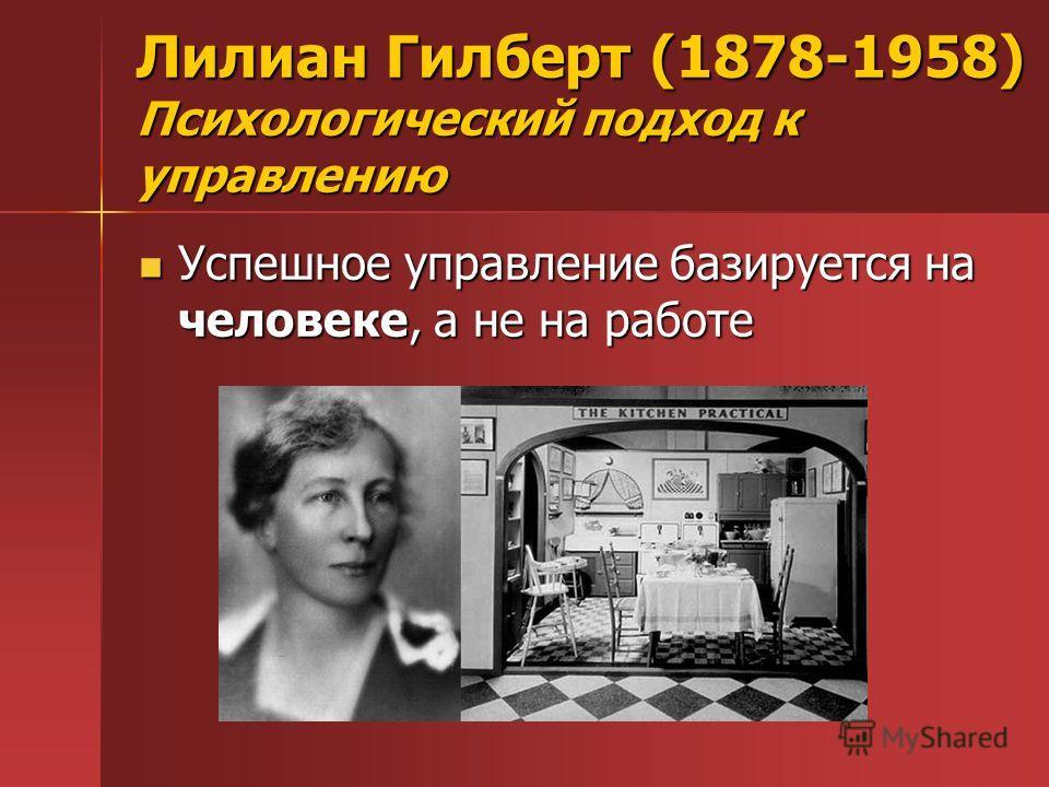 Лилиан Гилберт (1878-1958) Психологический подход к управлению Успешное управление базируется на человеке, а не на работе Успешное управление базируется на человеке, а не на работе