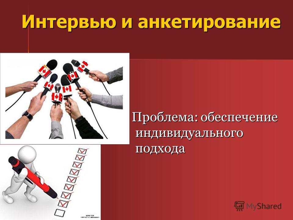 Интервью и анкетирование Проблема: обеспечение индивидуального подхода Проблема: обеспечение индивидуального подхода